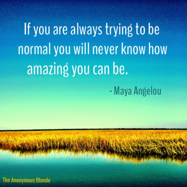 If you are always trying to be normal you will never know how amazing you can be. - Maya Angelou